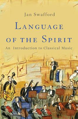 Language of the Spirit: An Introduction to Classical Music - Swafford, Jan