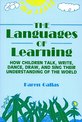 Languages of Learning: How Children Talk, Write, Draw, Dance, and Sing Their Understanding of the World - Gallas, Karen