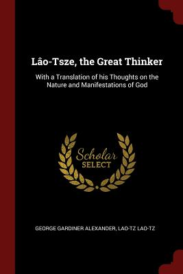 Lao-Tsze, the Great Thinker: With a Translation of His Thoughts on the Nature and Manifestations of God - Alexander, George Gardiner, and Lao-Tzu, Lao-Tzu