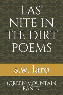 Las' Nite in the Dirt Poems: (green Mountain Rants) - Laro, S W