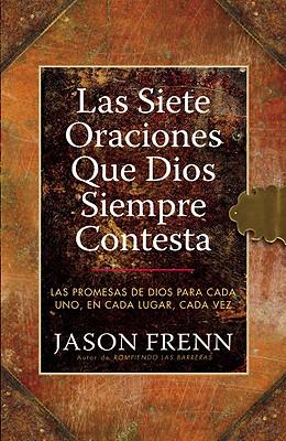 Las Siete Oraciones Que Dios Siempre Contesta: Las Promesas de Dios Para Cada Uno, En Cada Lugar, Cada Vez - Frenn, Jason