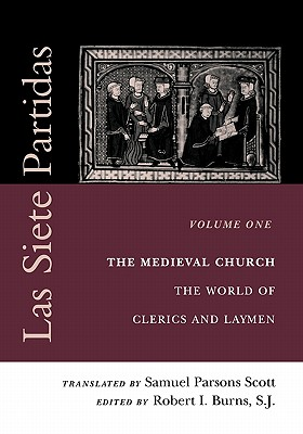 Las Siete Partidas, Volume 1: The Medieval Church: The World of Clerics and Laymen (Partida I) - Scott, Samuel Parsons (Translated by), and Burns S J, Robert I (Editor)