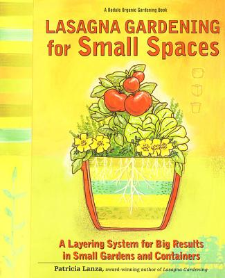Lasagna Gardening for Small Spaces: A Layering System for Big Results in Small Gardens and Containers - Lanza, Patricia