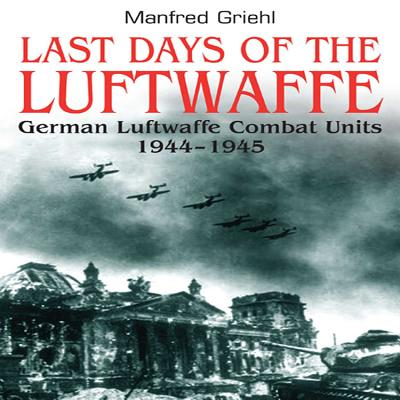 Last Days of the Luftwaffe: German Luftwaffe Combat Units 1944-1945 - Griehl, Manfred
