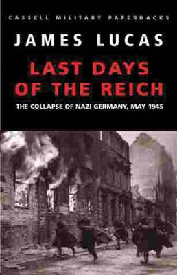 Last Days of the Reich: The Collapse of Nazi Germany, May 1945 - Lucas, James