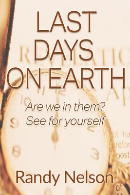 Last Days on Earth: Are We in Them? See for Yourself - Nelson, Randy, Prof.