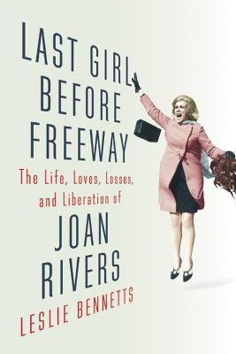 Last Girl Before Freeway: The Life, Loves, Losses, and Liberation of Joan Rivers - Bennetts, Leslie