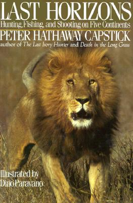Last Horizons: Hunting, Fishing & Shooting on Five Continents - Capstick, Peter Hathaway