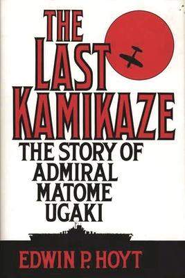 Last Kamikaze: The Story of Admiral Matome Ugaki - Hoyt, Edwin Palmer