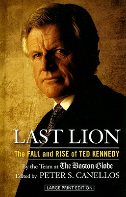 Last Lion: The Fall and Rise of Ted Kennedy - Boston Globe, and Canellos, Peter S (Editor)