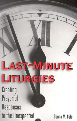 Last-Minute Liturgies: Creating Prayerful Responses to the Unexpected - Cole, Donna M
