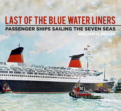Last of the Blue Water Liners: Passenger Ships Sailing the Seven Seas - Miller, William H.