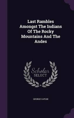 Last Rambles Amongst the Indians of the Rocky Mountains and the Andes - Catlin, George