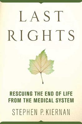 Last Rights: Rescuing the End of Life from the Medical System - Kiernan, Stephen P, Mr.