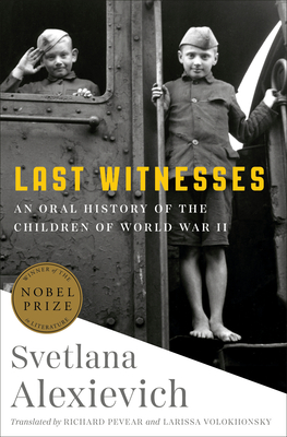 Last Witnesses: An Oral History of the Children of World War II - Alexievich, Svetlana, and Pevear, Richard (Translated by), and Volokhonsky, Larissa (Translated by)