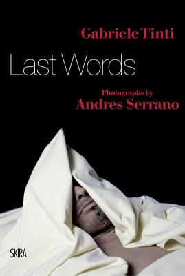 Last Words - Tinti, Gabriele, and De Kerchove, Derrick (Preface by), and Serrano, Andres (Photographer)