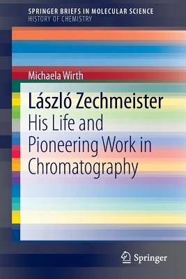 Laszlo Zechmeister: His Life and Pioneering Work in Chromatography - Wirth, Michaela