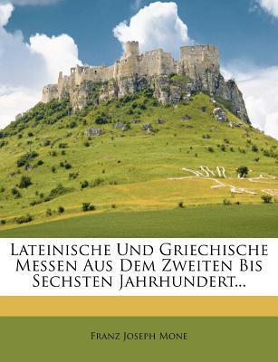 Lateinische Und Griechische Messen Aus Dem Zweiten Bis Sechsten Jahrhundert... - Mone, Franz Joseph