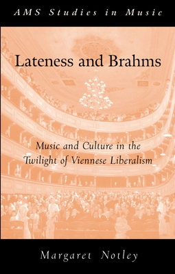 Lateness and Brahms: Music and Culture in the Twilight of Viennese Liberalism - Notley, Margaret