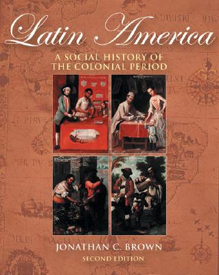 Latin America: A Social History of the Colonial Period (with Infotrac) - Brown, Jonathan C