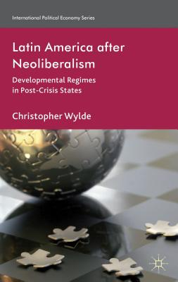 Latin America After Neoliberalism: Developmental Regimes in Post-Crisis States - Wylde, Christopher