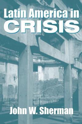 Latin America in Crisis - Sherman, John W