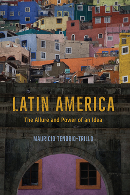 Latin America: The Allure and Power of an Idea - Tenorio-Trillo, Mauricio