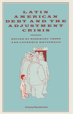 Latin American Debt and the Adjustment Crisis - Thorp, Rosemary, and Whitehead, Laurence