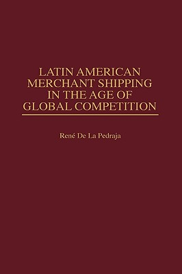 Latin American Merchant Shipping in the Age of Global Competition - de La Pedraja, Rene