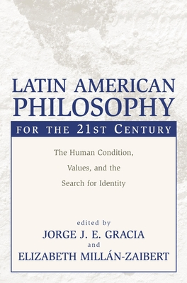 Latin American Philosophy for the 21st Century: The Human Condition, Values, and the Search for Identity - Gracia, Jorge J E (Editor), and Millan-Zaibert, Elizabeth (Editor)