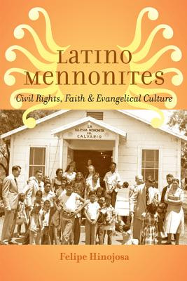 Latino Mennonites: Civil Rights, Faith, and Evangelical Culture - Hinojosa, Felipe