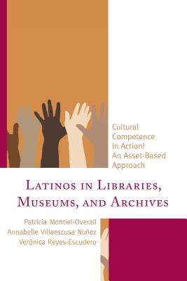 Latinos in Libraries, Museums, and Archives: Cultural Competence in Action! an Asset-Based Approach - Montiel-Overall, Patricia, and Nunez, Annabelle Villaescusa, and Reyes-Escudero, Veronica