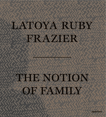 Latoya Ruby Frazier: The Notion of Family - Frazier, Latoya Ruby (Photographer), and Dickerson, Dennis C (Text by), and Wexler, Laura (Text by)