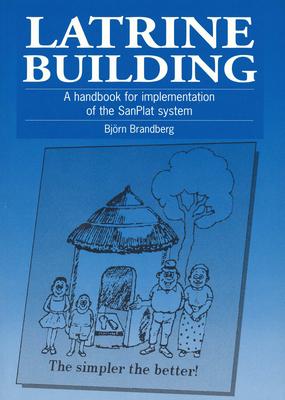 Latrine Building: A Handbook to Implementing the Sanplat System - Brandberg, Bjorn