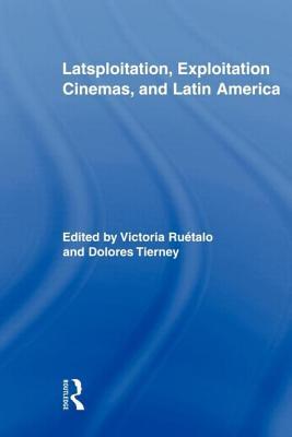 Latsploitation, Exploitation Cinemas, and Latin America - Ruetalo, Victoria (Editor), and Tierney, Dolores (Editor)