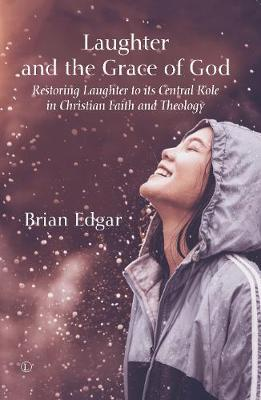 Laughter and the Grace of God: Restoring Laughter to its Central Role in Christian Faith and Theology - Edgar, Brian