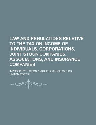 Law and Regulations Relative to the Tax on Income of Individuals, Corporations, Joint Stock Companies, Associations, and Insurance Companies: Imposed by Section 2, Act of October 3, 1913 - Primary Source Edition - United States