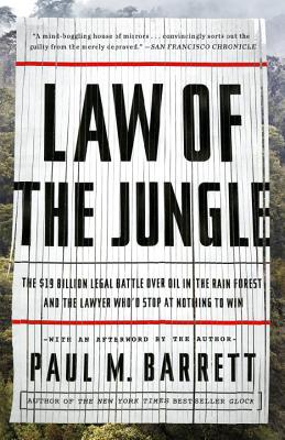 Law of the Jungle: The $19 Billion Legal Battle Over Oil in the Rain Forest and the Lawyer Who'd Stop at Nothing to Win - Barrett, Paul M, Dr.