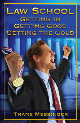 Law School: Getting In, Getting Good, Getting the Gold - Messinger, Thane