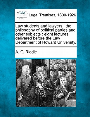 Law Students and Lawyers: The Philosophy of Political Parties and Other Subjects: Eight Lectures Delivered Before the Law Department of Howard University. - Riddle, A G