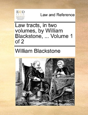 Law Tracts, in Two Volumes, by William Blackstone, ... Volume 1 of 2 - Blackstone, William, Sir