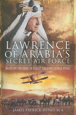 Lawrence of Arabia's Secret Air Force: Based on the Diary of Flight Sergeant George Hynes - Hynes, James Patrick