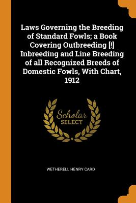 Laws Governing the Breeding of Standard Fowls; A Book Covering Outbreeding [!] Inbreeding and Line Breeding of All Recognized Breeds of Domestic Fowls, with Chart, 1912 - Card, Wetherell Henry