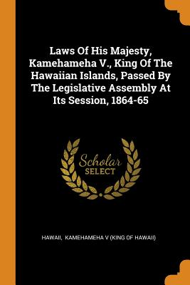 Laws of His Majesty, Kamehameha V., King of the Hawaiian Islands, Passed by the Legislative Assembly at Its Session, 1864-65 - Hawaii (Creator), and Kamehameha V (King of Hawaii) (Creator)