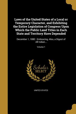 Laws of the United States of a Local or Temporary Character, and Exhibiting the Entire Legislation of Congress Upon Which the Public Land Titles in Each State and Territory Have Depended: December 1, 1880: Embracing, Also, a Digest of All Indian... - United States (Creator)