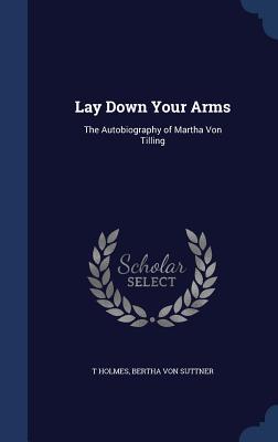 Lay Down Your Arms: The Autobiography of Martha Von Tilling - Holmes, T, and Von Suttner, Bertha