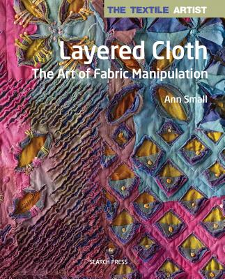 Layered Cloth: The Art of Fabric Manipulation - Small, Ann