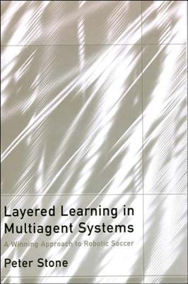 Layered Learning in Multiagent Systems: A Winning Approach to Robotic Soccer - Stone, Peter, and Arkin, Ronald C (Editor)