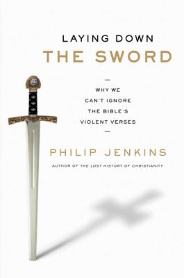 Laying Down the Sword: Why We Can't Ignore the Bible's Violent Verses - Jenkins, Philip