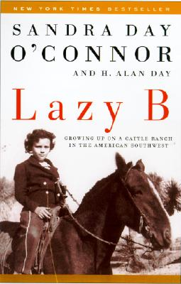 Lazy B: Growing Up on a Cattle Ranch in the American Southwest - O'Connor, Sandra Day, and Day, H Alan